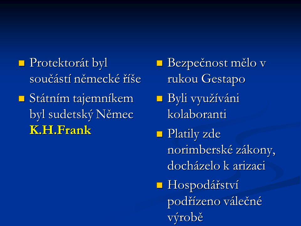  Protektorát byl součástí německé říše  Státním tajemníkem byl sudetský Němec K.H.Frank  Bezpečnost mělo v rukou Gestapo  Byli využíváni kolaboranti  Platily zde norimberské zákony, docházelo k arizaci  Hospodářství podřízeno válečné výrobě