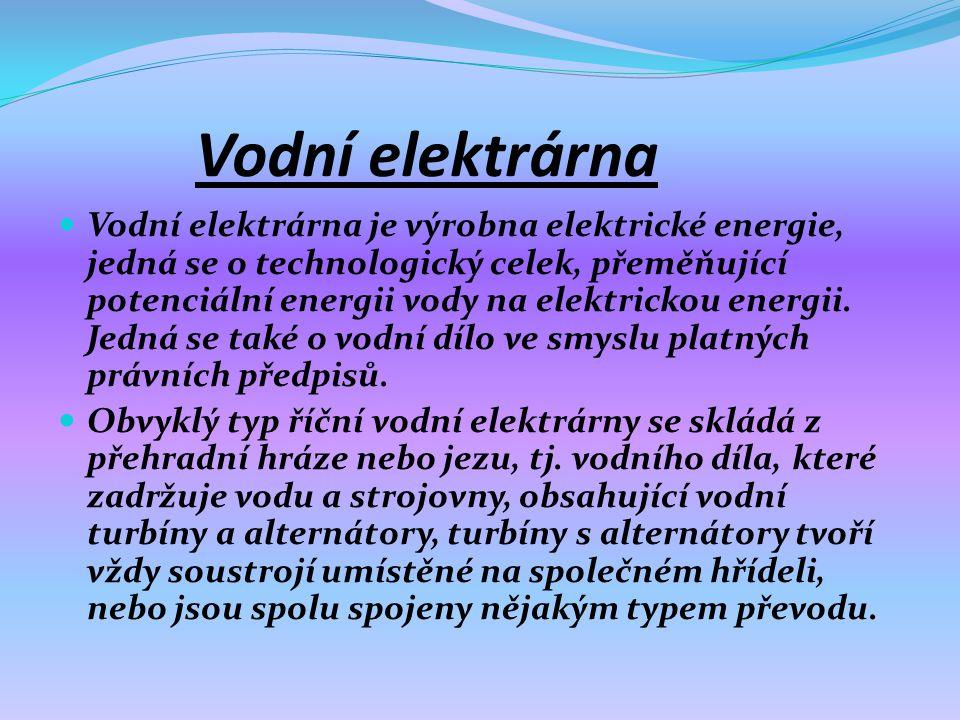 Vodní elektrárna  Vodní elektrárna je výrobna elektrické energie, jedná se o technologický celek, přeměňující potenciální energii vody na elektrickou