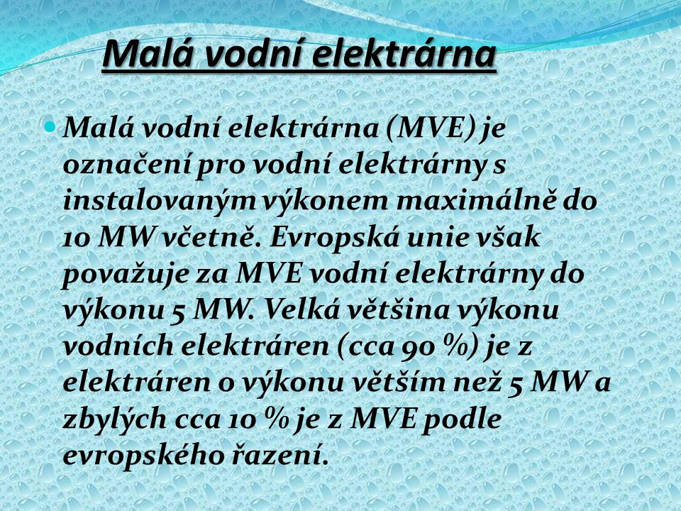 Malá vodní elektrárna  Malá vodní elektrárna (MVE) je označení pro vodní elektrárny s instalovaným výkonem maximálně do 10 MW včetně. Evropská unie v