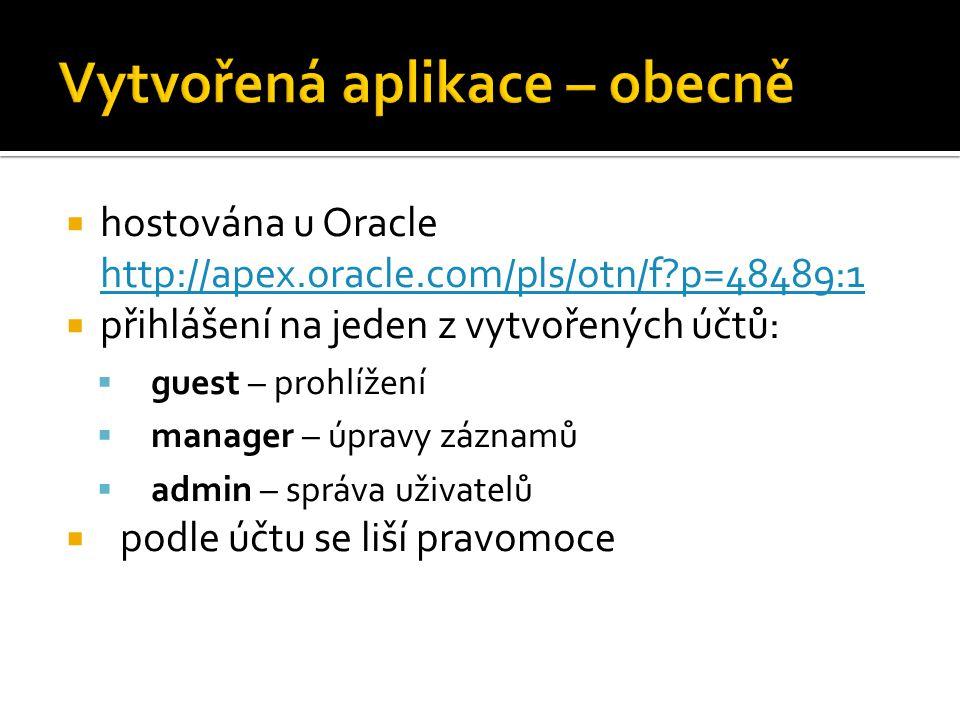  hostována u Oracle http://apex.oracle.com/pls/otn/f p=48489:1 http://apex.oracle.com/pls/otn/f p=48489:1  přihlášení na jeden z vytvořených účtů:  guest – prohlížení  manager – úpravy záznamů  admin – správa uživatelů  podle účtu se liší pravomoce