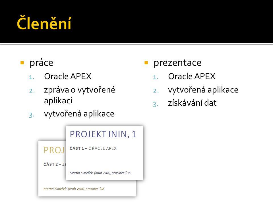  práce 1. Oracle APEX 2. zpráva o vytvořené aplikaci 3. vytvořená aplikace  prezentace 1. Oracle APEX 2. vytvořená aplikace 3. získávání dat