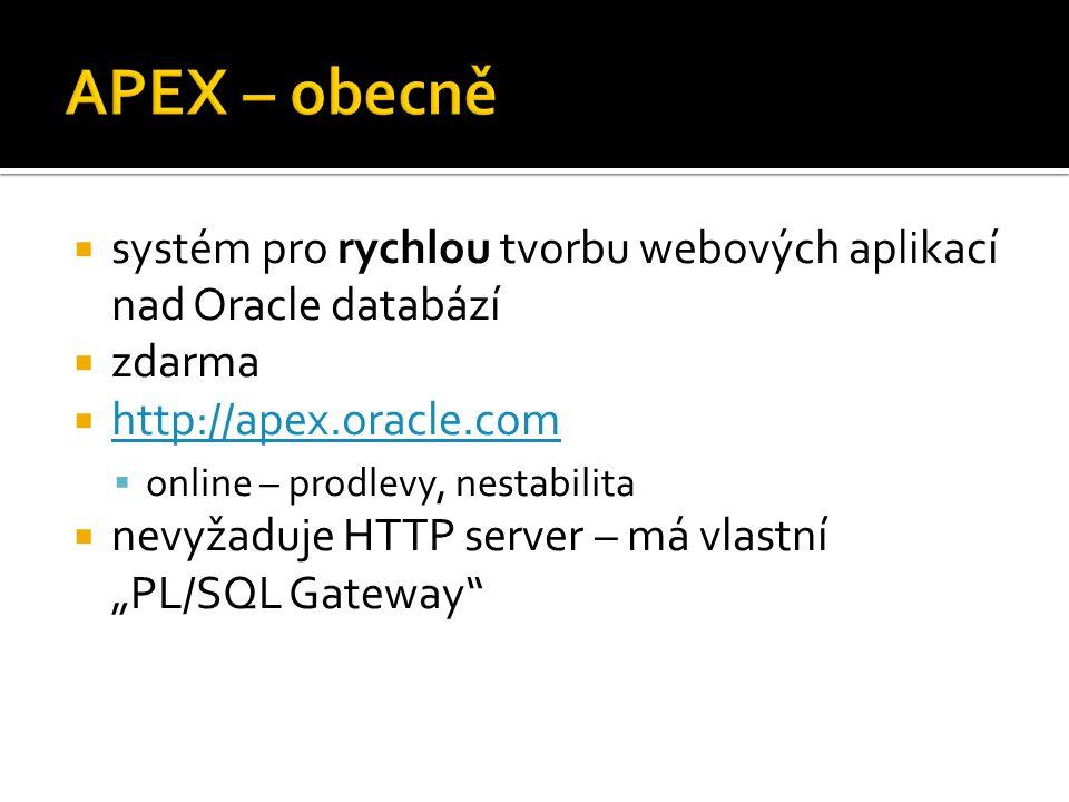 """ systém pro rychlou tvorbu webových aplikací nad Oracle databází  zdarma  http://apex.oracle.com http://apex.oracle.com  online – prodlevy, nestabilita  nevyžaduje HTTP server – má vlastní """"PL/SQL Gateway"""
