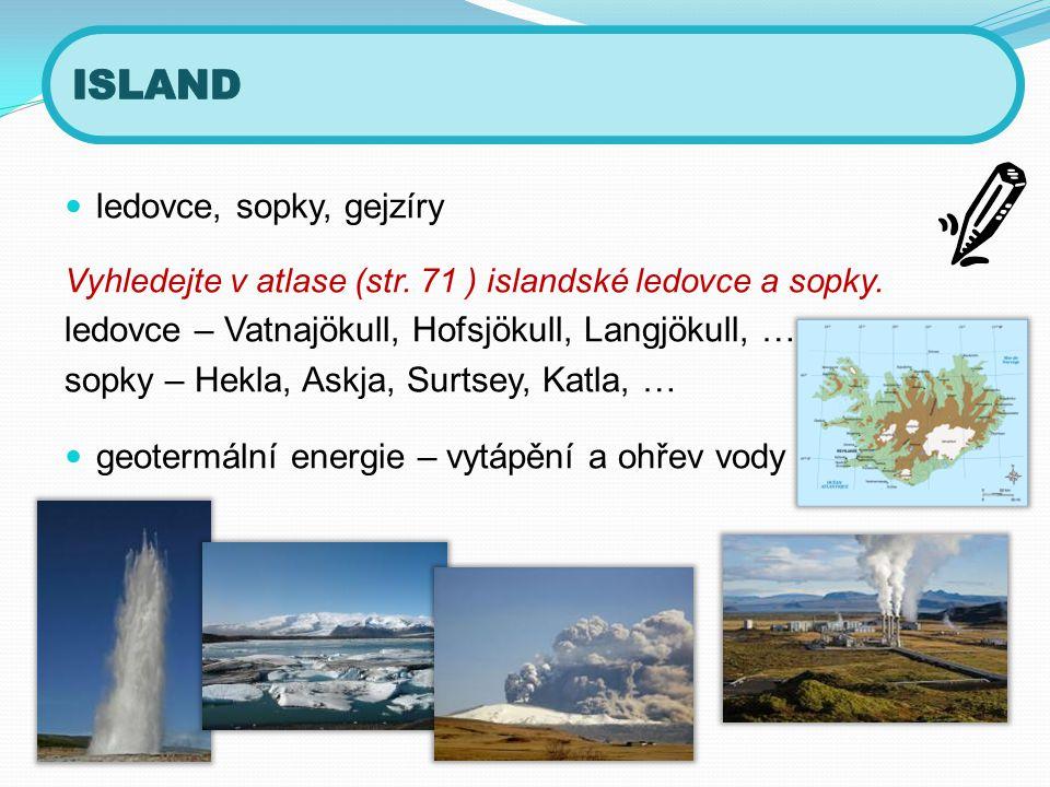  ledovce, sopky, gejzíry Vyhledejte v atlase (str. 71 ) islandské ledovce a sopky. ledovce – Vatnajökull, Hofsjökull, Langjökull, … sopky – Hekla, As