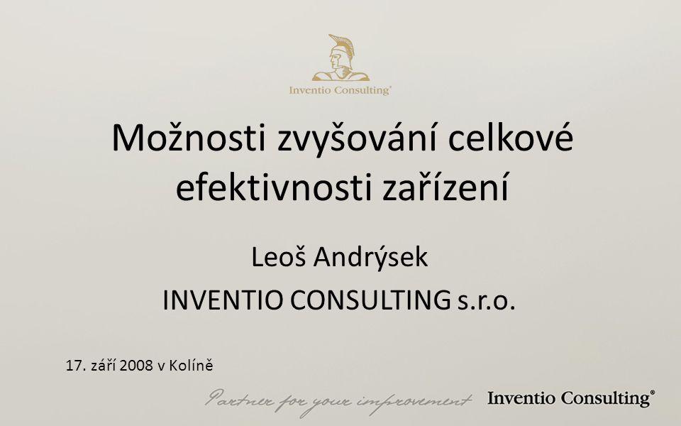 Možnosti zvyšování celkové efektivnosti zařízení Leoš Andrýsek INVENTIO CONSULTING s.r.o. 17. září 2008 v Kolíně