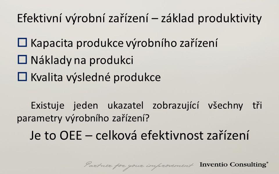 Efektivní výrobní zařízení – základ produktivity  Kapacita produkce výrobního zařízení  Náklady na produkci  Kvalita výsledné produkce Existuje jed