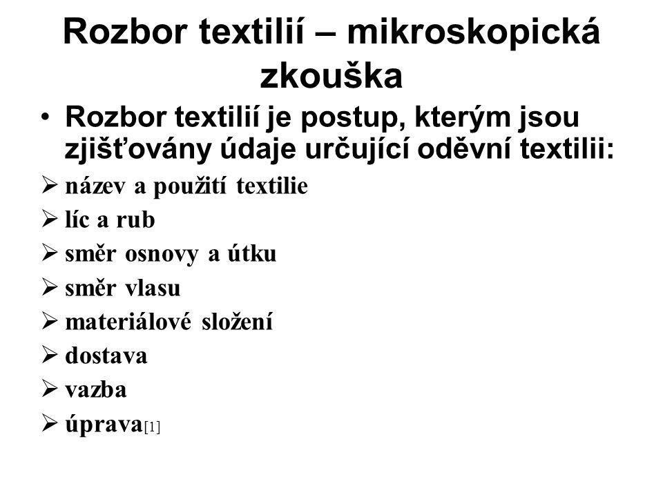 Rozbor textilií – mikroskopická zkouška •Rozbor textilií je postup, kterým jsou zjišťovány údaje určující oděvní textilii:  název a použití textilie  líc a rub  směr osnovy a útku  směr vlasu  materiálové složení  dostava  vazba  úprava [1]