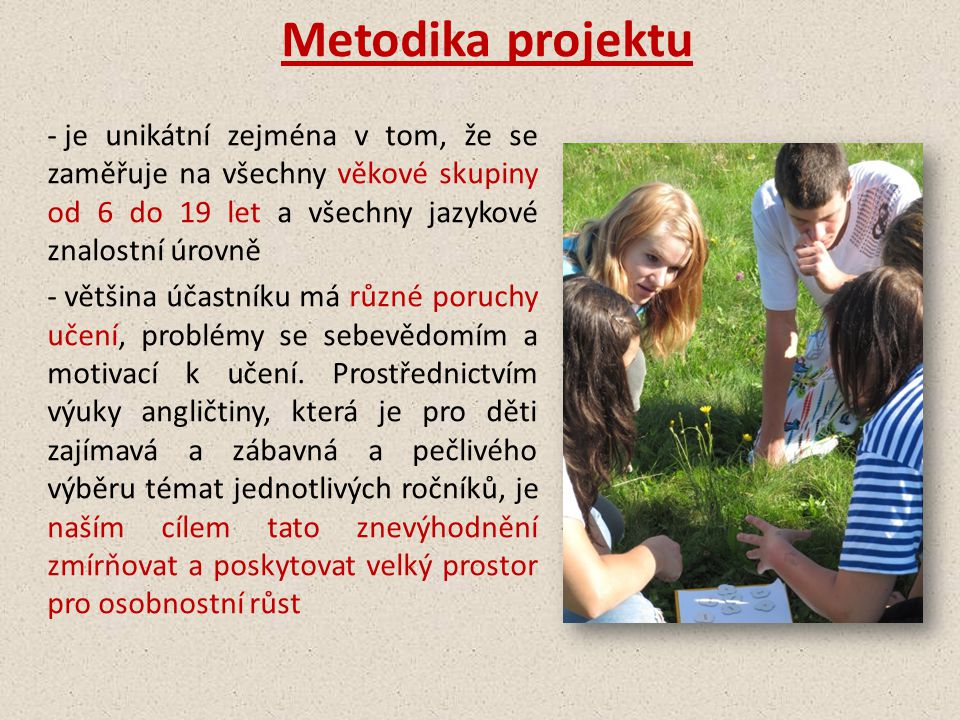 Metodika projektu - výuka probíhá 1-2x týdně v malých skupinkách 3-5 dětí, pokud je potřeba tak i individuálně -aktivity jsou založeny na odborných postupech respektující pravidla výuky anglického jazyka, speciální pedagogiky, zážitkové pedagogiky a dalších výukových postupů (arteterapie, ekologická výchova, atd.) - je založena na hře, kreativitě a hlavně osobním zážitku, nikoliv na memorování