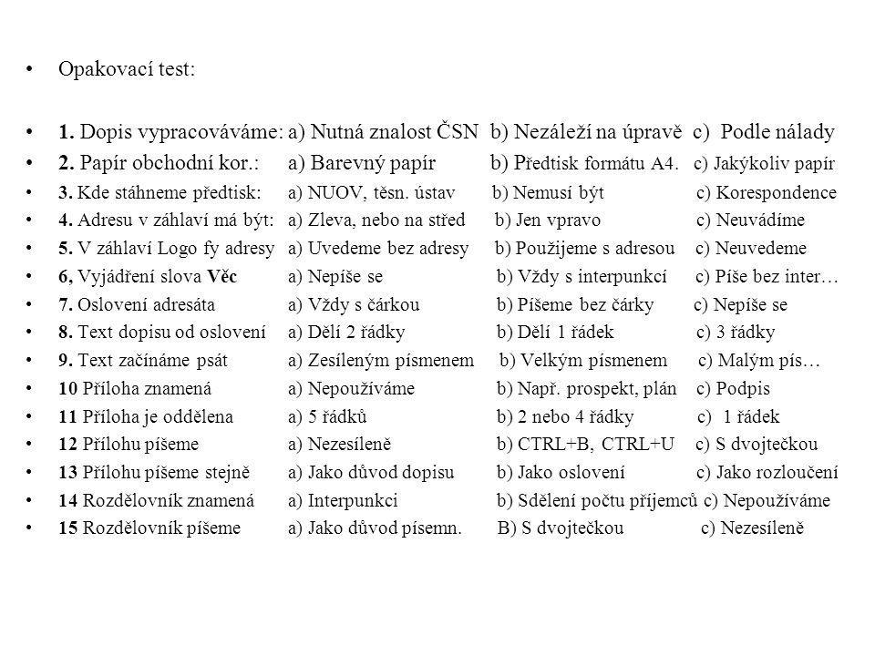 •Opakovací test: •1. Dopis vypracováváme: a) Nutná znalost ČSN b) Nezáleží na úpravě c) Podle nálady •2. Papír obchodní kor.:a) Barevný papír b) P řed