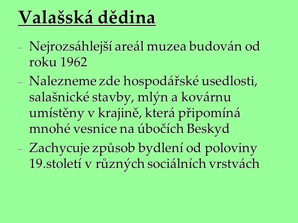 Valašská dědina  Nejrozsáhlejší areál muzea budován od roku 1962  Nalezneme zde hospodářské usedlosti, salašnické stavby, mlýn a kovárnu umístěny v