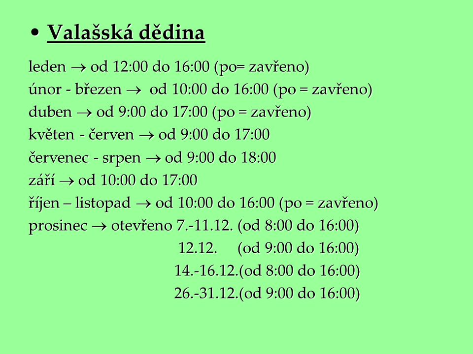 • Valašská dědina leden  od 12:00 do 16:00 (po= zavřeno) únor - březen  od 10:00 do 16:00 (po = zavřeno) duben  od 9:00 do 17:00 (po = zavřeno) kvě