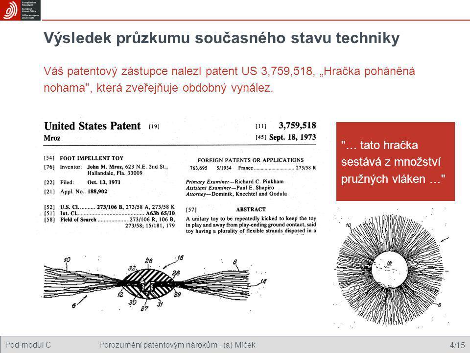 """Pod-modul CPorozumění patentovým nárokům - (a) Míček 5/15 Srovnání dvou zmíněných vynálezů Váš vynález tak jak je nárokován US 3759518 """"Zábavný předmět sestávající z jádra a množství elastických vláken, které paprskovitě vycházejí z jádra. """"Hračka diskovitého tvaru … … obsahující … množství pružných vláken, které paprskovitě vychází ze … středu … Má dostatečnou vlastní pevnost, aby zachovala tvar kruhovitého letadla. … paprskovitě vychází z jádra do všech stran. není nové •Nové."""