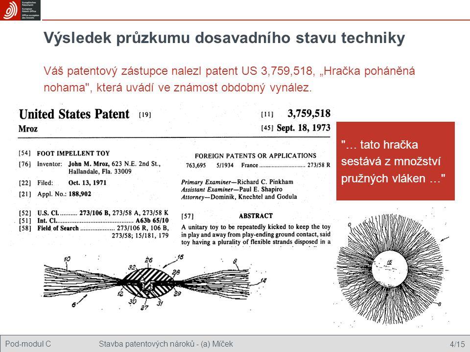 """Pod-modul CStavba patentových nároků - (a) Míček 4/15 Výsledek průzkumu dosavadního stavu techniky Váš patentový zástupce nalezl patent US 3,759,518, """"Hračka poháněná nohama , která uvádí ve známost obdobný vynález."""
