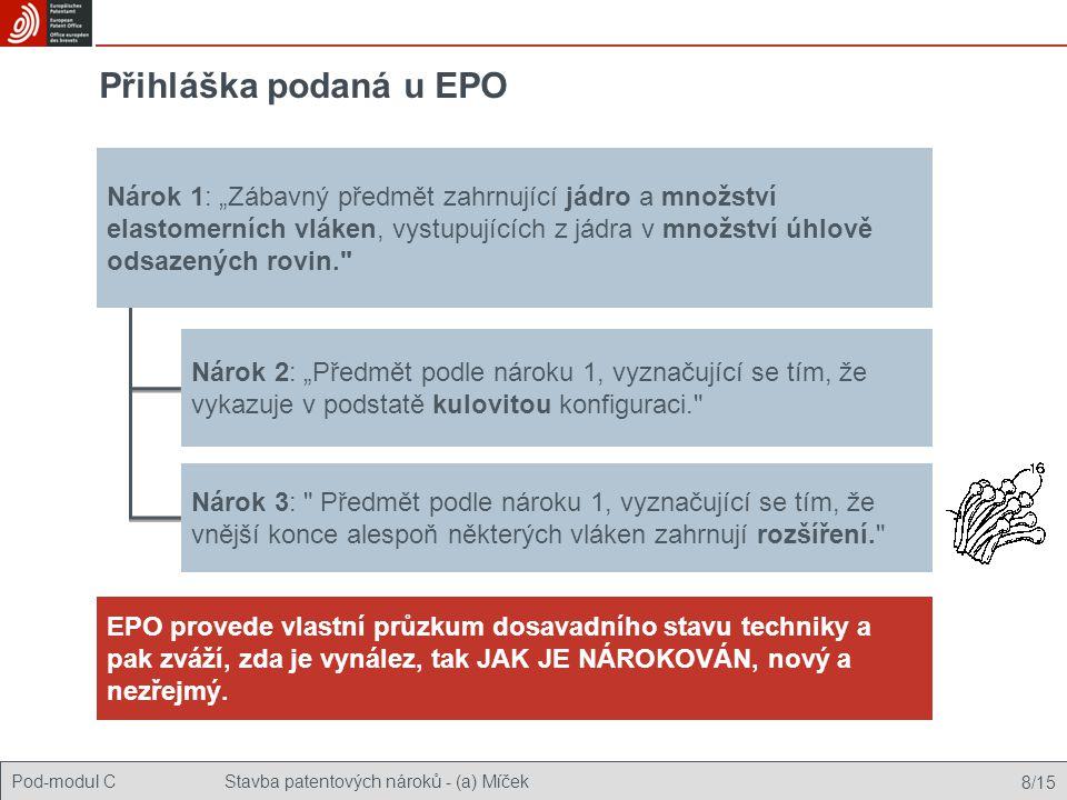 """Pod-modul CStavba patentových nároků - (a) Míček 8/15 Přihláška podaná u EPO Nárok 2: """"Předmět podle nároku 1, vyznačující se tím, že vykazuje v podstatě kulovitou konfiguraci. Nárok 3: Předmět podle nároku 1, vyznačující se tím, že vnější konce alespoň některých vláken zahrnují rozšíření. EPO provede vlastní průzkum dosavadního stavu techniky a pak zváží, zda je vynález, tak JAK JE NÁROKOVÁN, nový a nezřejmý."""