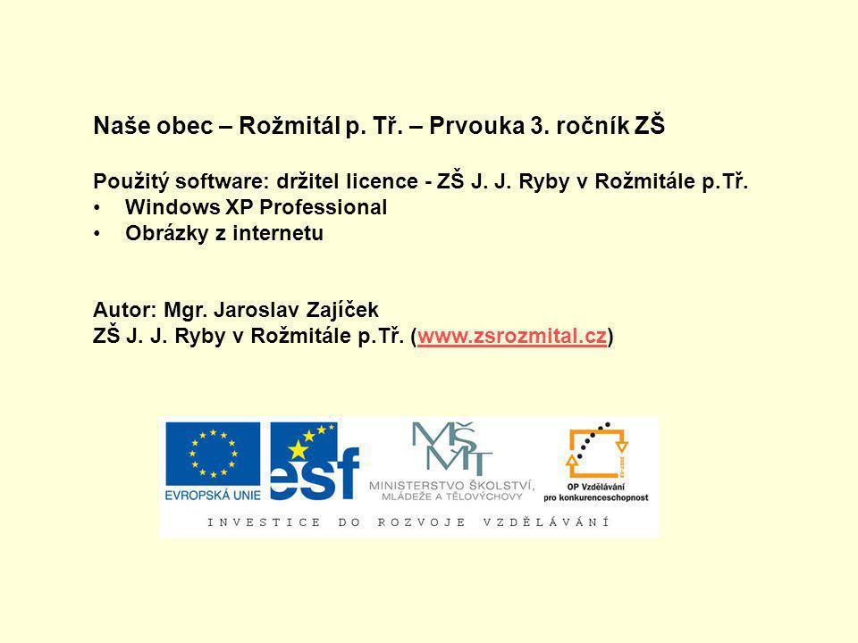 Naše obec – Rožmitál p. Tř. – Prvouka 3. ročník ZŠ Použitý software: držitel licence - ZŠ J. J. Ryby v Rožmitále p.Tř. •Windows XP Professional •Obráz
