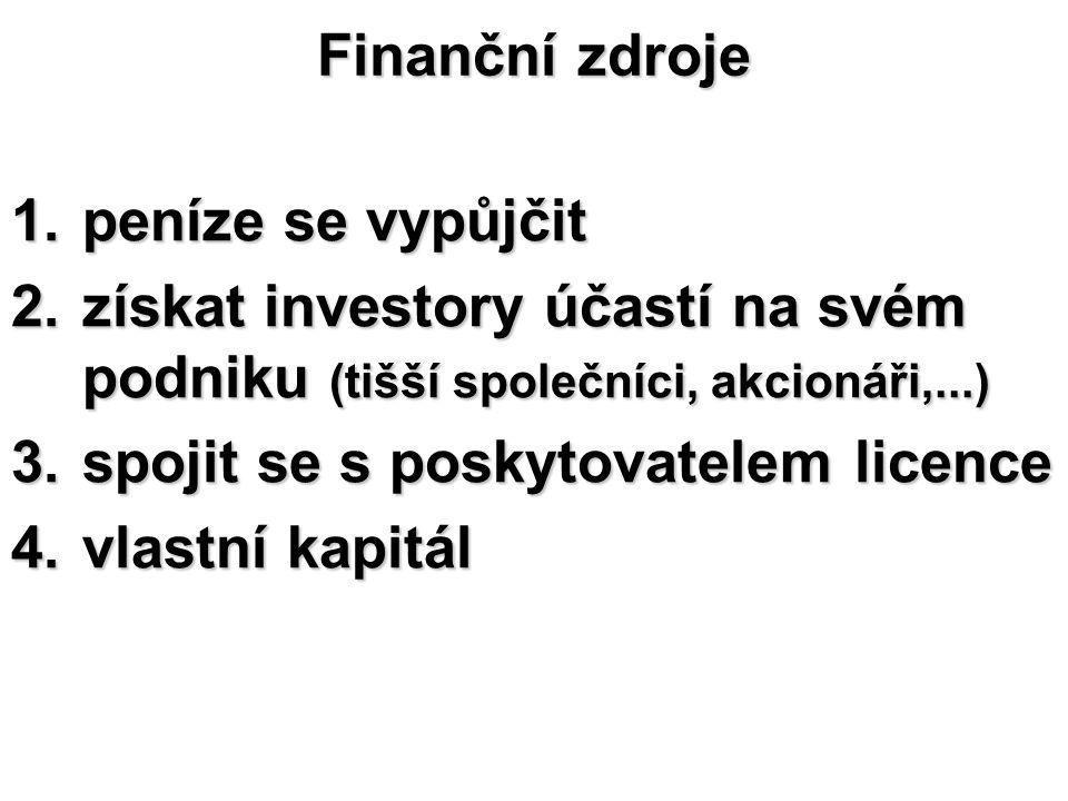 Finanční zdroje 1.peníze se vypůjčit 2.získat investory účastí na svém podniku (tišší společníci, akcionáři,...) 3.spojit se s poskytovatelem licence