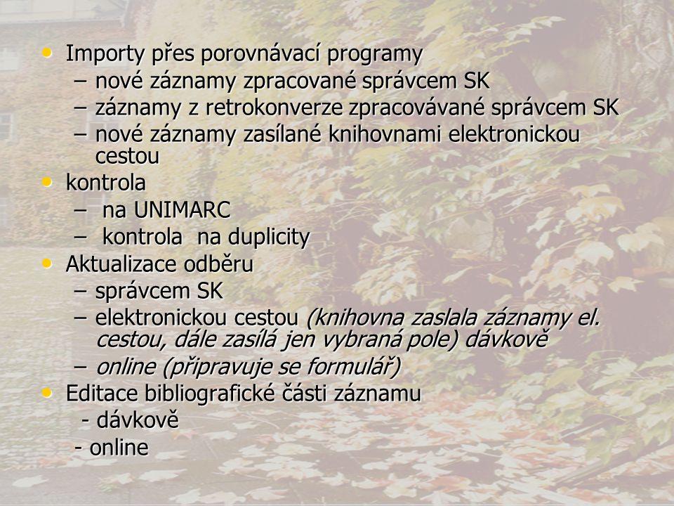 • Importy přes porovnávací programy –nové záznamy zpracované správcem SK –záznamy z retrokonverze zpracovávané správcem SK –nové záznamy zasílané knihovnami elektronickou cestou • kontrola – na UNIMARC – kontrola na duplicity • Aktualizace odběru –správcem SK –elektronickou cestou (knihovna zaslala záznamy el.