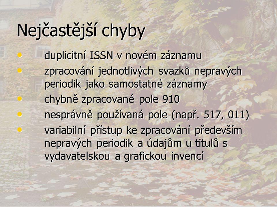 Nejčastější chyby • duplicitní ISSN v novém záznamu • zpracování jednotlivých svazků nepravých periodik jako samostatné záznamy • chybně zpracované pole 910 • nesprávně používaná pole (např.