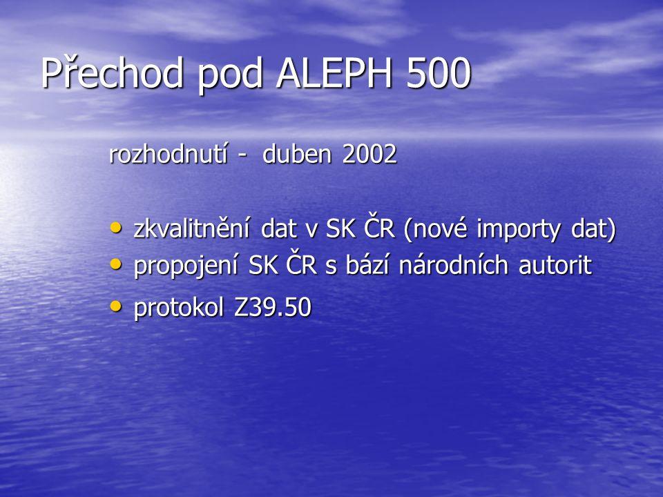 Přechod pod ALEPH 500 rozhodnutí - duben 2002 • zkvalitnění dat v SK ČR (nové importy dat) • propojení SK ČR s bází národních autorit • protokol Z39.50