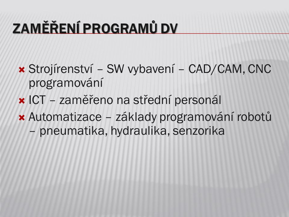 ZAMĚŘENÍ PROGRAMŮ DV  Strojírenství – SW vybavení – CAD/CAM, CNC programování  ICT – zaměřeno na střední personál  Automatizace – základy programování robotů – pneumatika, hydraulika, senzorika