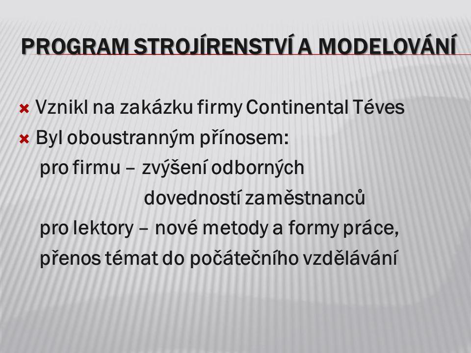 PROGRAM STROJÍRENSTVÍ A MODELOVÁNÍ  Vznikl na zakázku firmy Continental Téves  Byl oboustranným přínosem: pro firmu – zvýšení odborných dovedností z