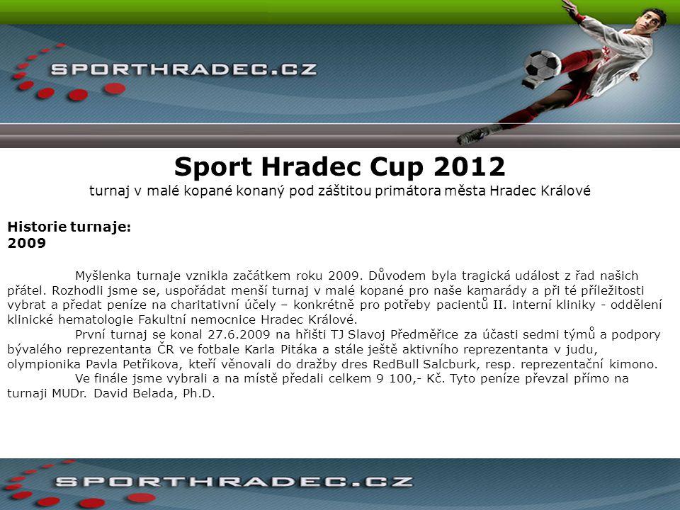 Sport Hradec Cup 2012 turnaj v malé kopané konaný pod záštitou primátora města Hradec Králové Historie turnaje: 2009 Myšlenka turnaje vznikla začátkem