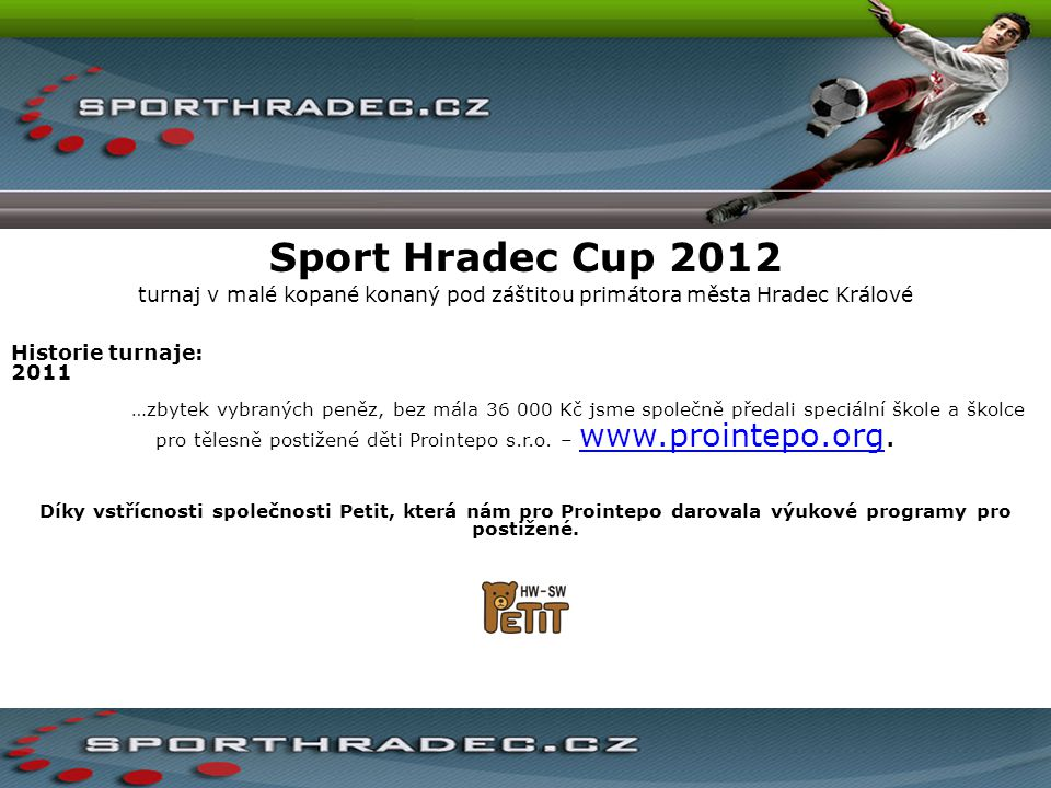 Sport Hradec Cup 2012 turnaj v malé kopané konaný pod záštitou primátora města Hradec Králové Historie turnaje: 2011 …zbytek vybraných peněz, bez mála