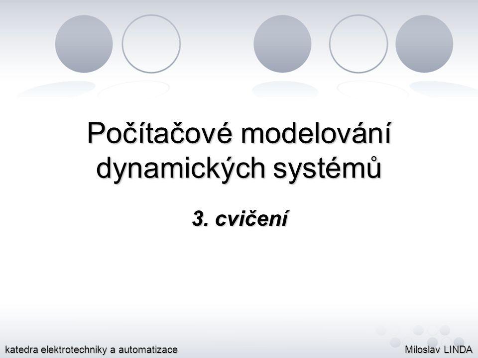 Počítačové modelování dynamických systémů 3. cvičení Miloslav LINDA katedra elektrotechniky a automatizace