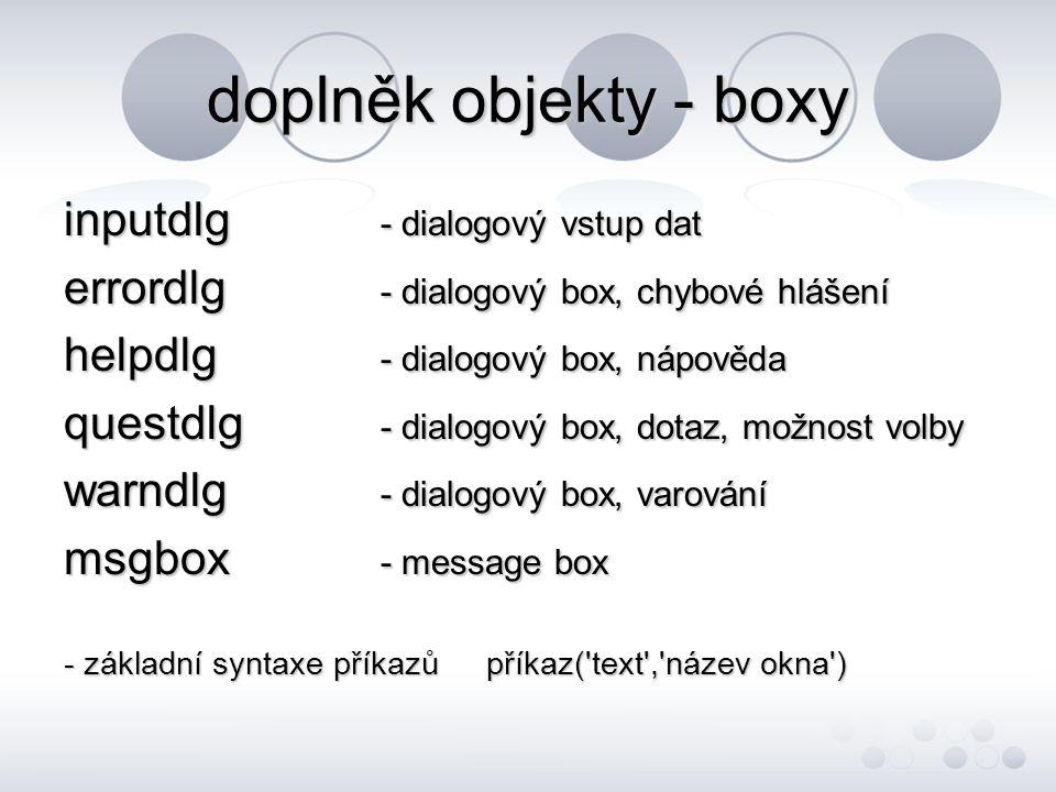 doplněk objekty - boxy inputdlg - dialogový vstup dat errordlg - dialogový box, chybové hlášení helpdlg - dialogový box, nápověda questdlg - dialogový box, dotaz, možnost volby warndlg - dialogový box, varování msgbox - message box - základní syntaxe příkazůpříkaz( text , název okna )