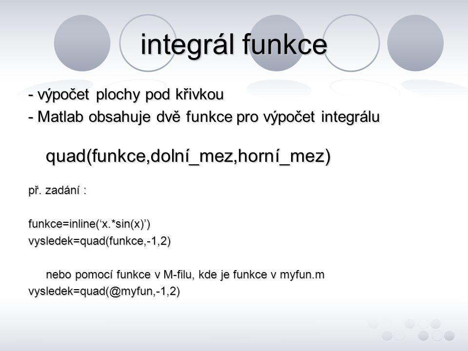 integrál funkce - výpočet plochy pod křivkou - Matlab obsahuje dvě funkce pro výpočet integrálu quad(funkce,dolní_mez,horní_mez) př. zadání : funkce=i