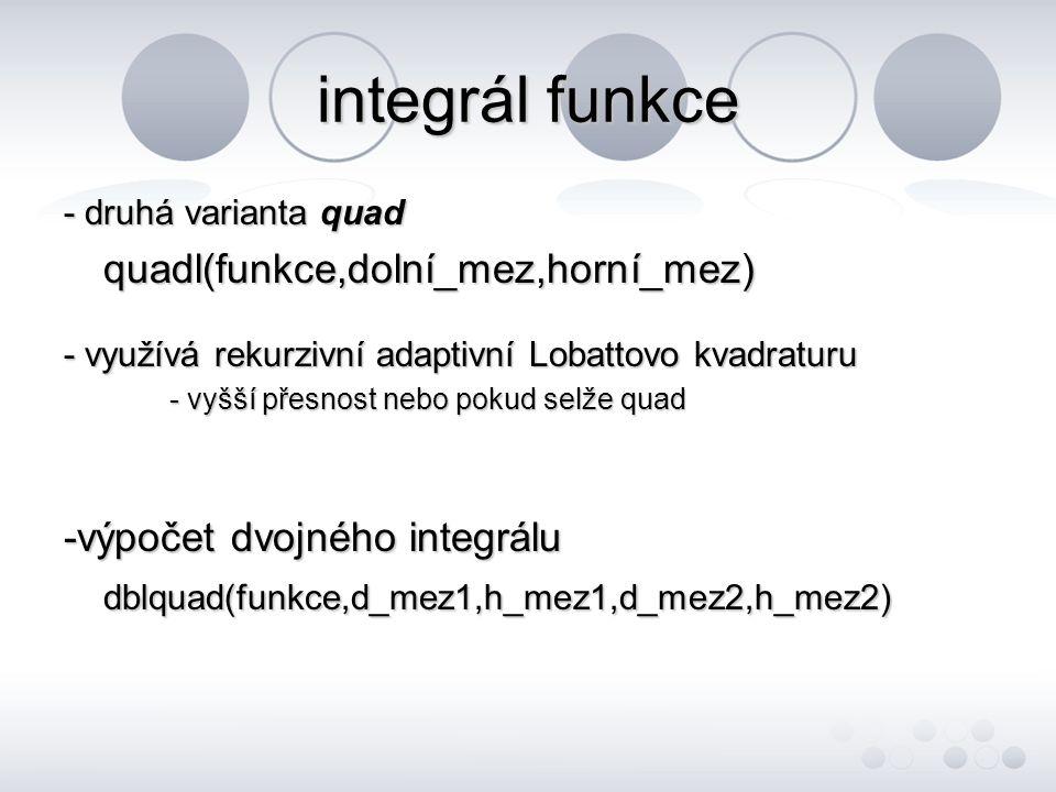 integrál funkce - druhá varianta quad quadl(funkce,dolní_mez,horní_mez) - využívá rekurzivní adaptivní Lobattovo kvadraturu - vyšší přesnost nebo pokud selže quad -výpočet dvojného integrálu dblquad(funkce,d_mez1,h_mez1,d_mez2,h_mez2)