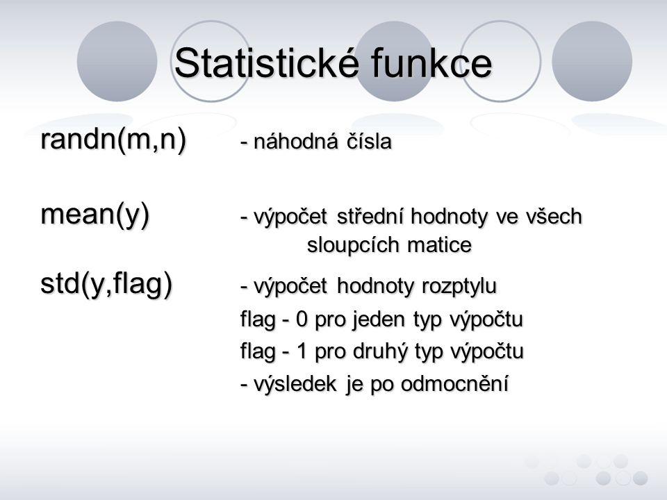 Statistické funkce randn(m,n) - náhodná čísla mean(y) - výpočet střední hodnoty ve všech sloupcích matice std(y,flag) - výpočet hodnoty rozptylu flag