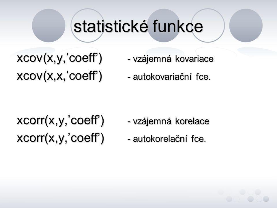 statistické funkce xcov(x,y,'coeff') - vzájemná kovariace xcov(x,x,'coeff') - autokovariační fce. xcorr(x,y,'coeff') - vzájemná korelace xcorr(x,y,'co