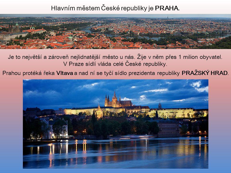 Hlavním městem České republiky je PRAHA. Je to největší a zároveň nejlidnatější město u nás. Žije v něm přes 1 milion obyvatel. V Praze sídlí vláda ce