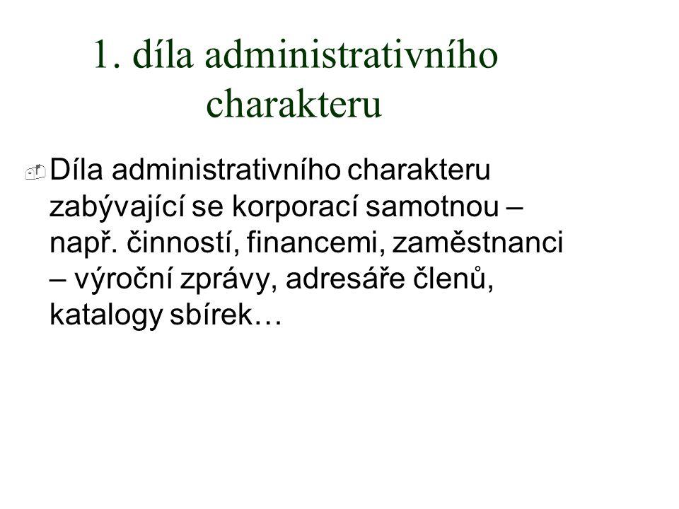 1. díla administrativního charakteru  Díla administrativního charakteru zabývající se korporací samotnou – např. činností, financemi, zaměstnanci – v