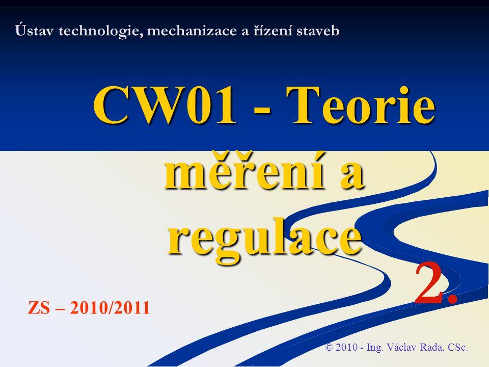 Ústav technologie, mechanizace a řízení staveb CW01 - Teorie měření a regulace © 2010 - Ing. Václav Rada, CSc. ZS – 2010/2011 2.