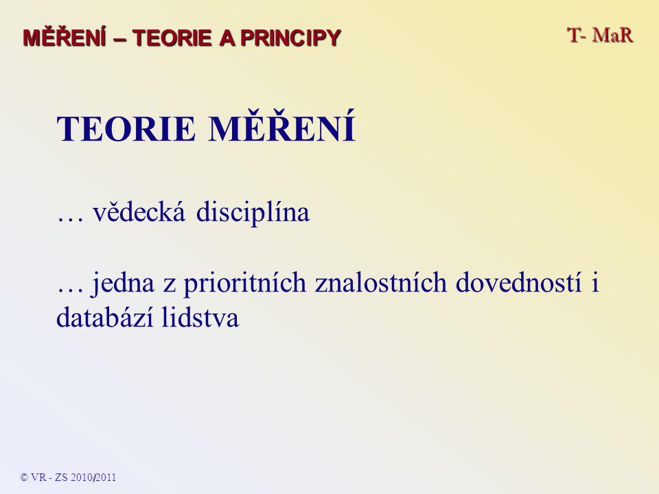 T- MaR MĚŘENÍ – TEORIE A PRINCIPY TEORIE MĚŘENÍ … vědecká disciplína … jedna z prioritních znalostních dovedností i databází lidstva / © VR - ZS 2010/