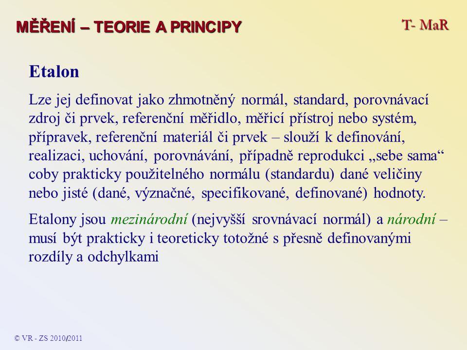 """T- MaR MĚŘENÍ – TEORIE A PRINCIPY Etalon Lze jej definovat jako zhmotněný normál, standard, porovnávací zdroj či prvek, referenční měřidlo, měřicí přístroj nebo systém, přípravek, referenční materiál či prvek – slouží k definování, realizaci, uchování, porovnávání, případně reprodukci """"sebe sama coby prakticky použitelného normálu (standardu) dané veličiny nebo jisté (dané, význačné, specifikované, definované) hodnoty."""