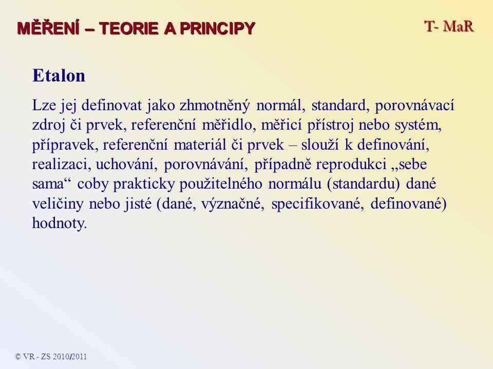 T- MaR MĚŘENÍ – TEORIE A PRINCIPY Etalon Etalony jsou mezinárodní (nejvyšší srovnávací normál) a národní – musí být prakticky i teoreticky totožné s přesně definovanými rozdíly a odchylkami.