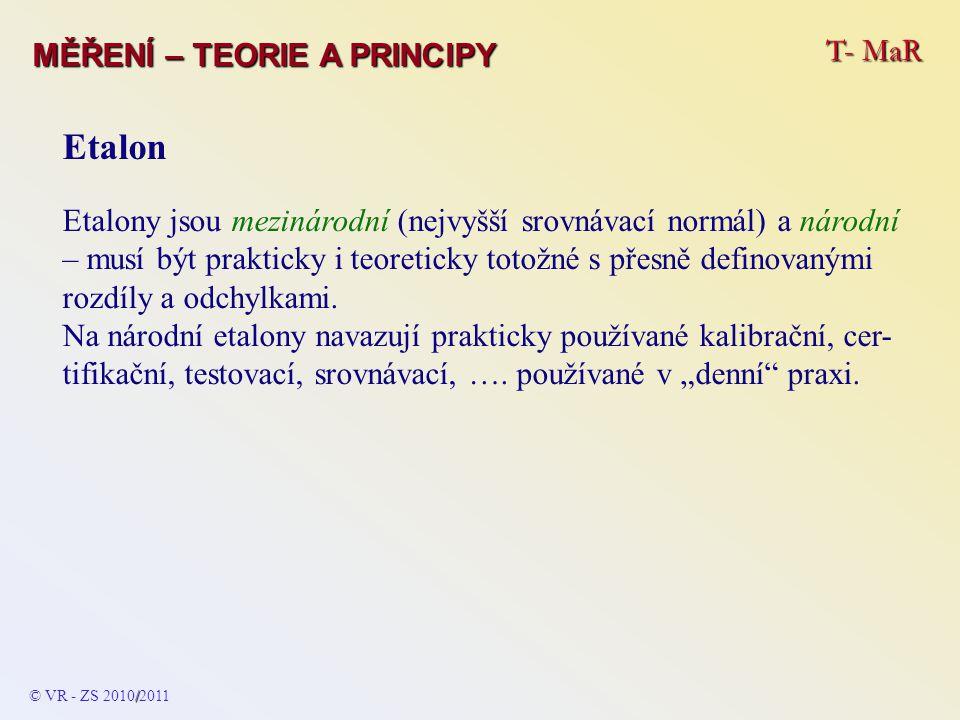 T- MaR MĚŘENÍ – TEORIE A PRINCIPY Statické vlastnosti Podle tvaru funkce se rozeznávají: a) lineární statické charakteristiky - definovány lineár- ním vztahem y 1 = k 1 * x b) kvadratickou statickou charakteristikou y 2 = k 2 * x 2 c) s obecnou statickou charakteristikou - funkční vztah je přesně definován a popsán - patří sem i nelineární funkce y 3 = k 3 * f(x) © VR - ZS 2009/2010