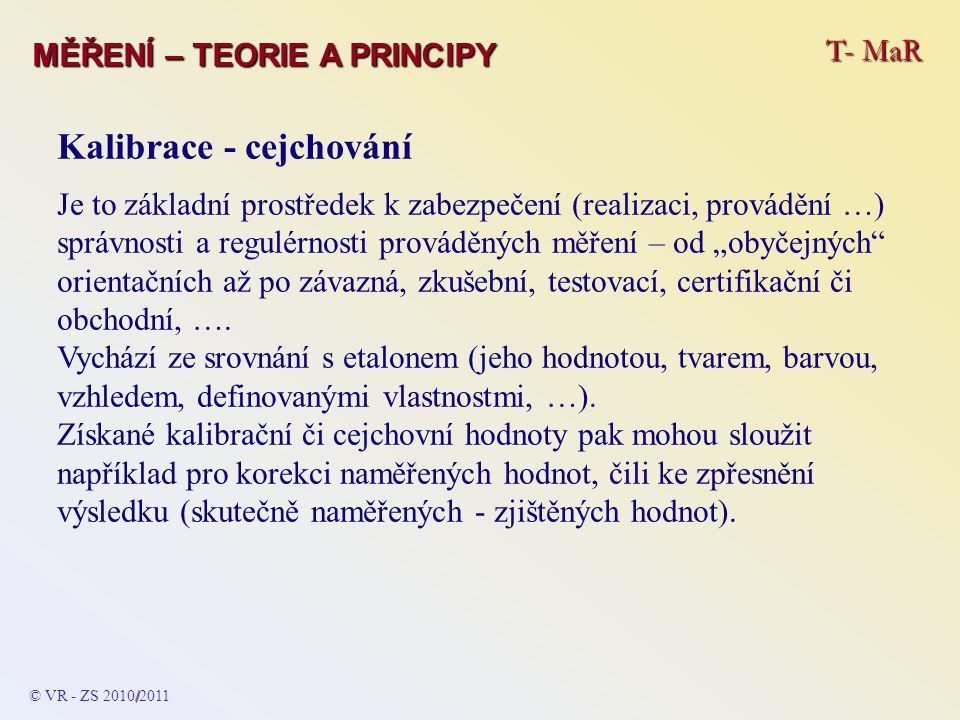 T- MaR MĚŘENÍ – TEORIE A PRINCIPY Kalibrace - cejchování Je to základní prostředek k zabezpečení (realizaci, provádění …) správnosti a regulérnosti pr