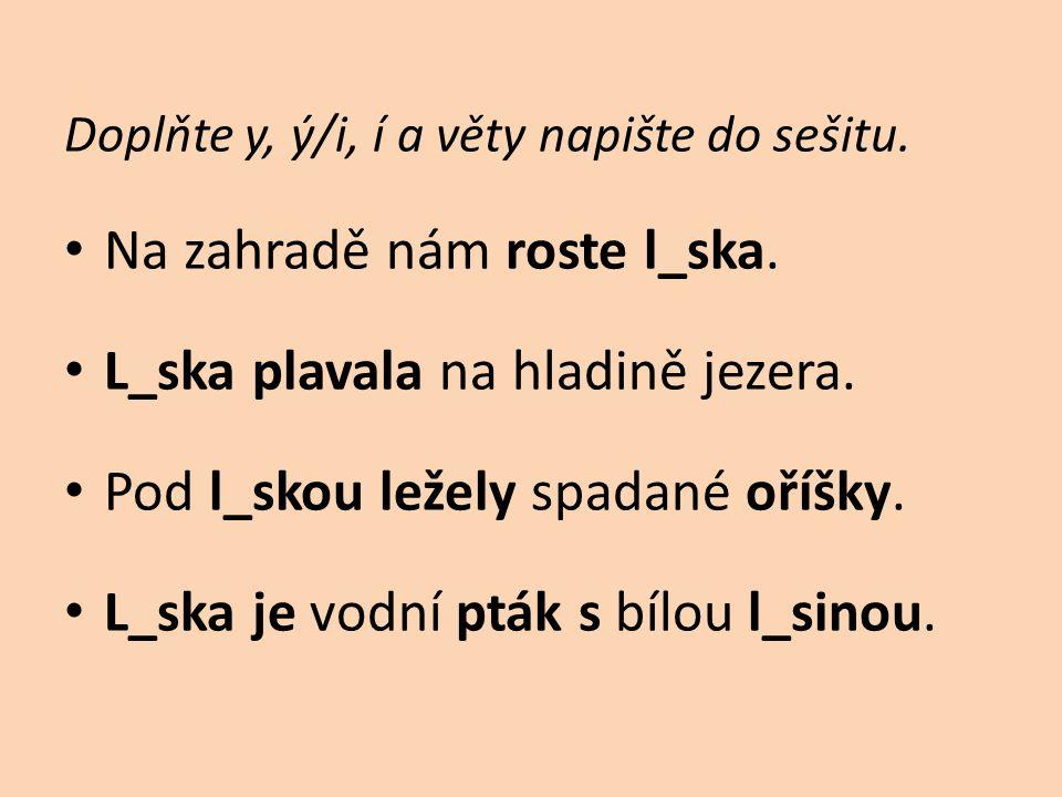 Doplňte y, ý/i, í a věty napište do sešitu. • Na zahradě nám roste l_ska. • L_ska plavala na hladině jezera. • Pod l_skou ležely spadané oříšky. • L_s