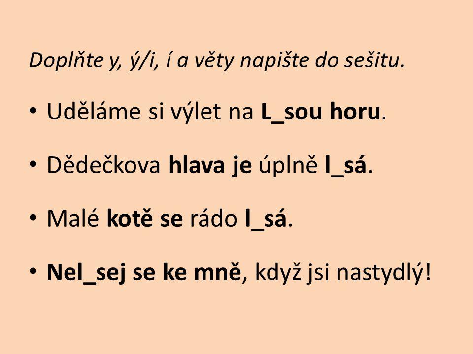 Doplňte y, ý/i, í a věty napište do sešitu. • Uděláme si výlet na L_sou horu. • Dědečkova hlava je úplně l_sá. • Malé kotě se rádo l_sá. • Nel_sej se