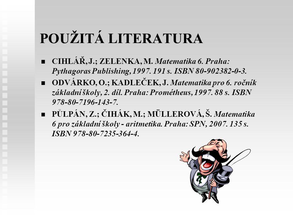 POUŽITÁ LITERATURA   CIHLÁŘ, J.; ZELENKA, M. Matematika 6. Praha: Pythagoras Publishing, 1997. 191 s. ISBN 80-902382-0-3.   ODVÁRKO, O.; KADLEČEK,