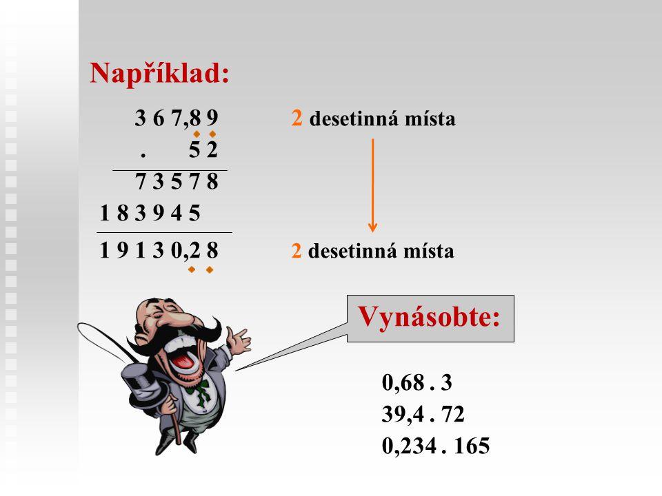 Například: 3 6 7,8 92 desetinná místa. 5 2 7 3 5 7 8 1 8 3 9 4 5 1 9 1 3 0,2 8 2 desetinná místa Vynásobte: 0,68. 3 39,4. 72 0,234. 165