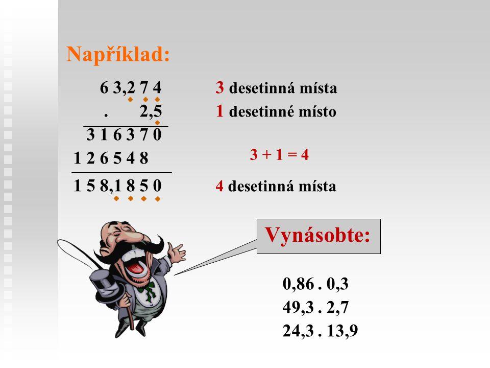 Například: 6 3,2 7 43 desetinná místa. 2,51 desetinné místo 3 1 6 3 7 0 1 2 6 5 4 8 1 5 8,1 8 5 0 4 desetinná místa Vynásobte: 0,86. 0,3 49,3. 2,7 24,