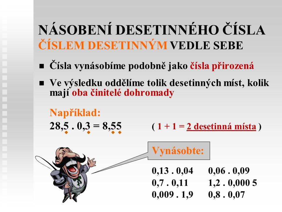 NÁSOBENÍ DESETINNÉHO ČÍSLA ČÍSLEM DESETINNÝM VEDLE SEBE   Čísla vynásobíme podobně jako čísla přirozená   Ve výsledku oddělíme tolik desetinných m