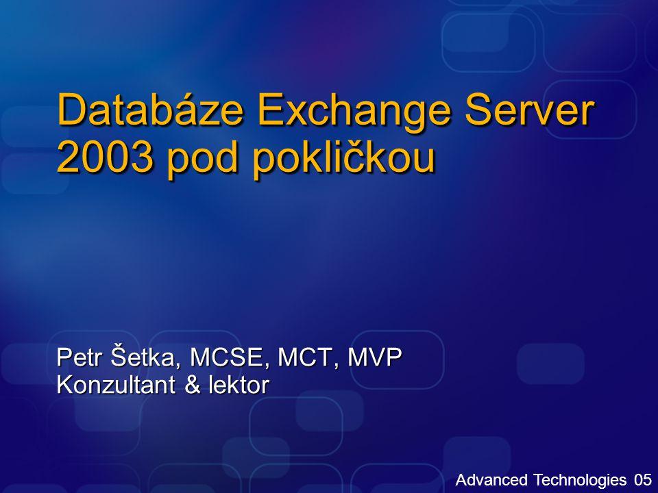 Advanced Technologies 05 Databáze Exchange Server 2003 pod pokličkou Petr Šetka, MCSE, MCT, MVP Konzultant & lektor