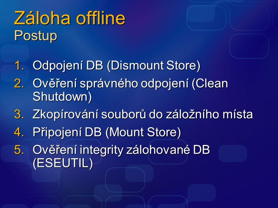 Záloha offline Postup 1.Odpojení DB (Dismount Store) 2.Ověření správného odpojení (Clean Shutdown) 3.Zkopírování souborů do záložního místa 4.Připojení DB (Mount Store) 5.Ověření integrity zálohované DB (ESEUTIL)