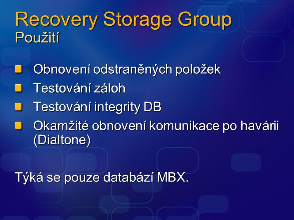 Recovery Storage Group Použití Obnovení odstraněných položek Testování záloh Testování integrity DB Okamžité obnovení komunikace po havárii (Dialtone) Týká se pouze databází MBX.