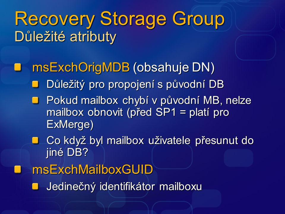 Recovery Storage Group Důležité atributy msExchOrigMDB (obsahuje DN) Důležitý pro propojení s původní DB Pokud mailbox chybí v původní MB, nelze mailbox obnovit (před SP1 = platí pro ExMerge) Co když byl mailbox uživatele přesunut do jiné DB.